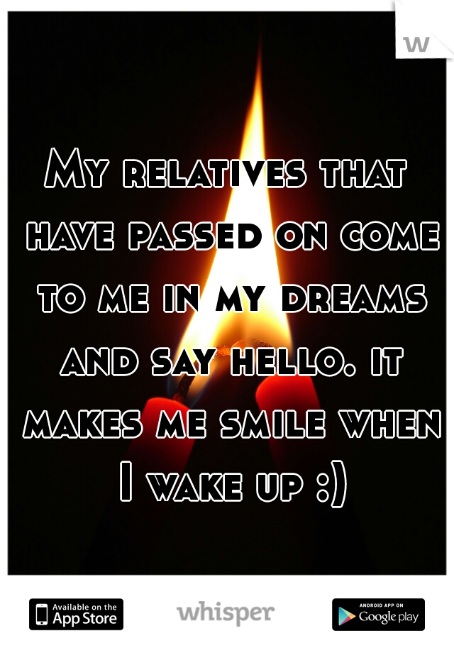 My relatives that have passed on come to me in my dreams and say hello. it makes me smile when I wake up :)