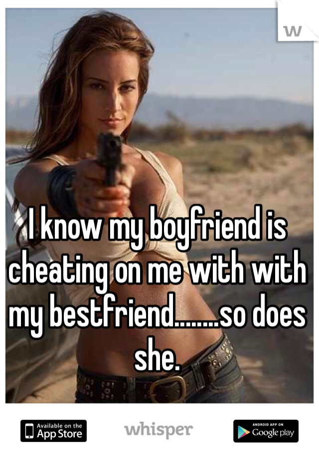 I know my boyfriend is cheating on me with with my bestfriend........so does she.