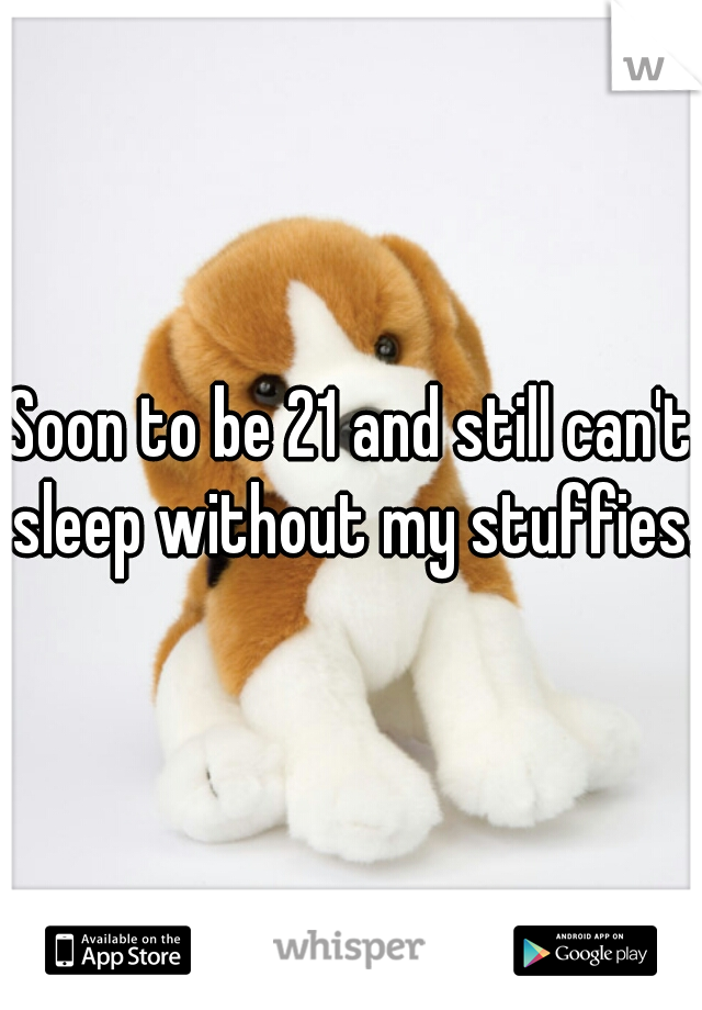 Soon to be 21 and still can't sleep without my stuffies.