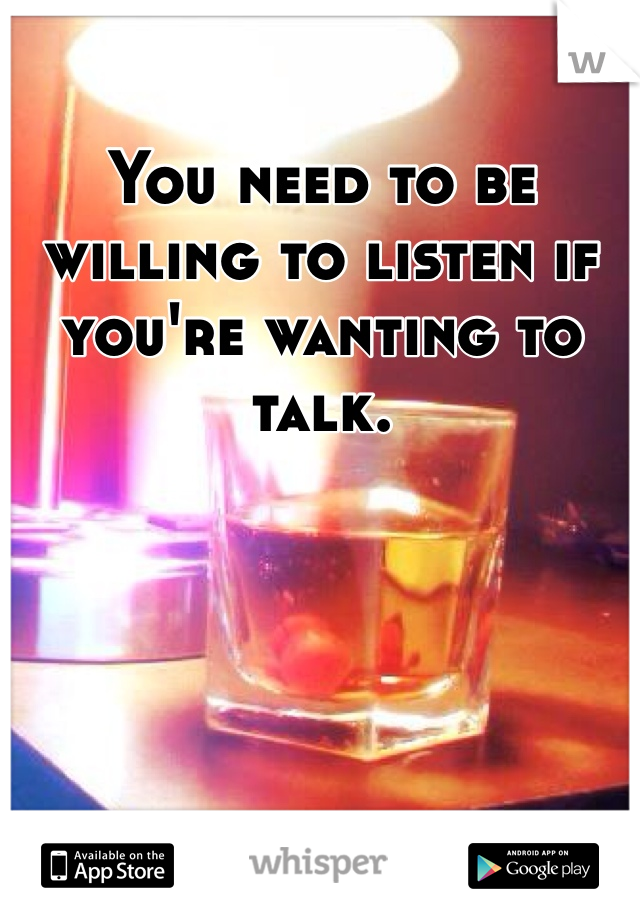 You need to be willing to listen if you're wanting to talk.