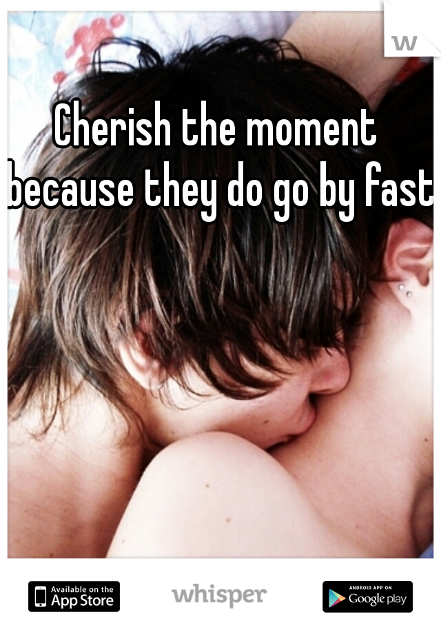 Cherish the moment because they do go by fast.