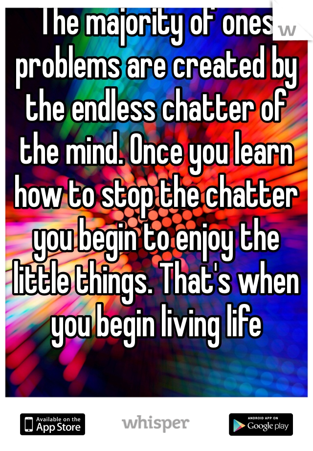 The majority of ones problems are created by the endless chatter of the mind. Once you learn how to stop the chatter you begin to enjoy the little things. That's when you begin living life