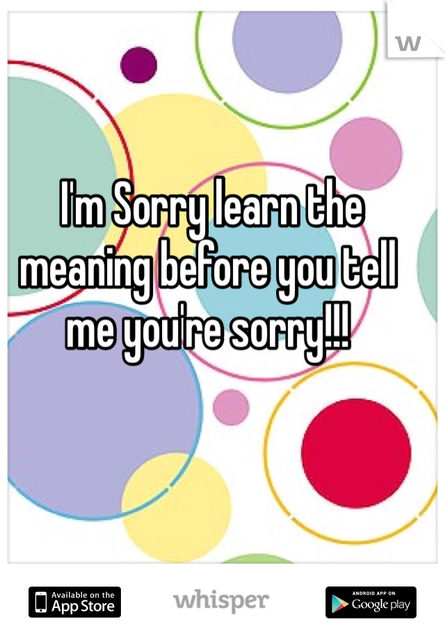 I'm Sorry learn the meaning before you tell me you're sorry!!!