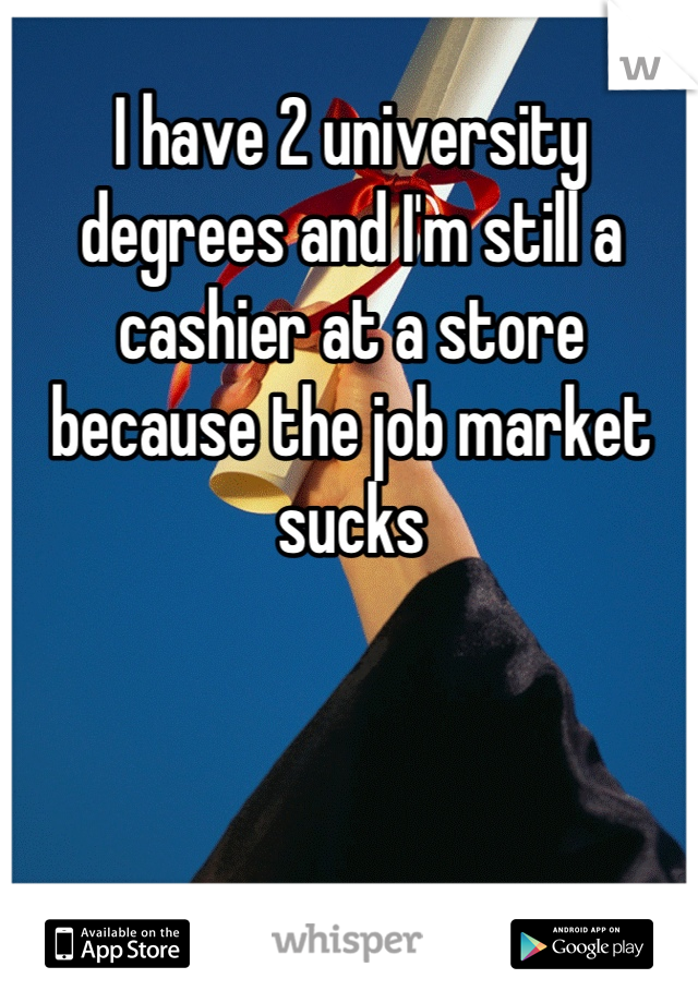 I have 2 university degrees and I'm still a cashier at a store because the job market sucks