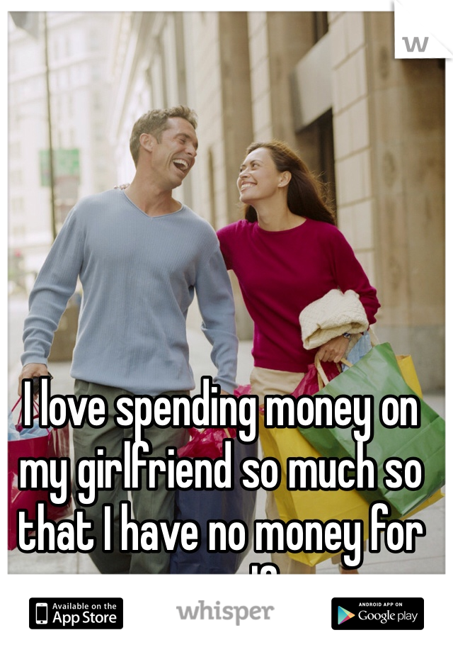 I love spending money on my girlfriend so much so that I have no money for myself