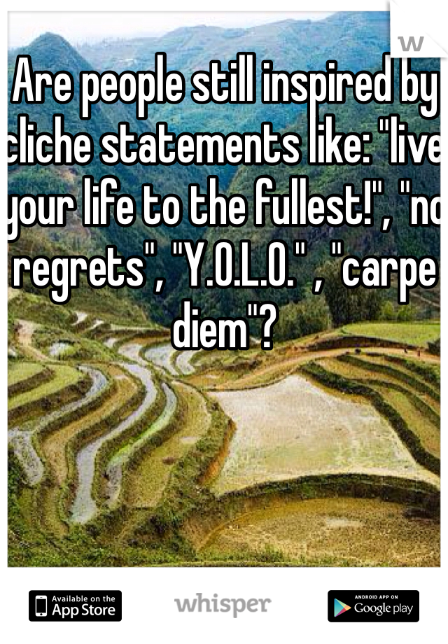 """Are people still inspired by cliche statements like: """"live your life to the fullest!"""", """"no regrets"""", """"Y.O.L.O."""" , """"carpe diem""""?"""