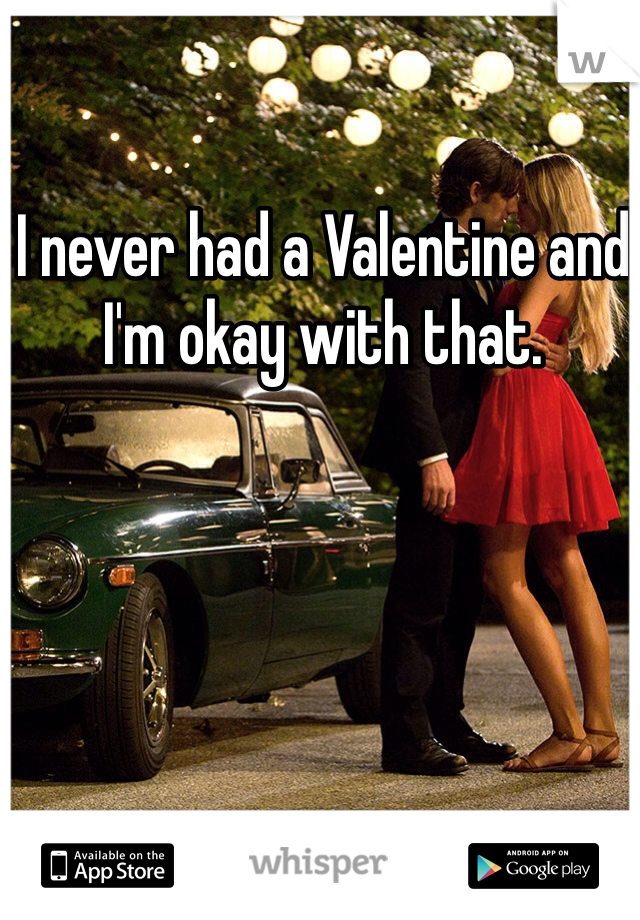 I never had a Valentine and I'm okay with that.