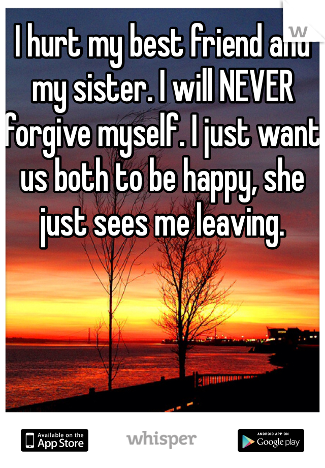 I hurt my best friend and my sister. I will NEVER forgive myself. I just want us both to be happy, she just sees me leaving.