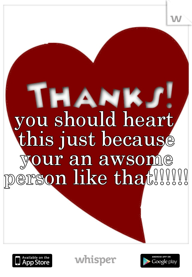 you should heart this just because your an awsome person like that!!!!!!