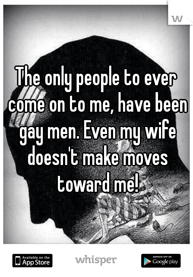 The only people to ever come on to me, have been gay men. Even my wife doesn't make moves toward me!