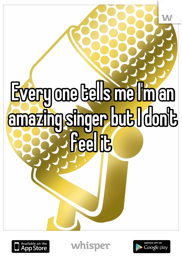 Every one tells me I'm an amazing singer but I don't feel it