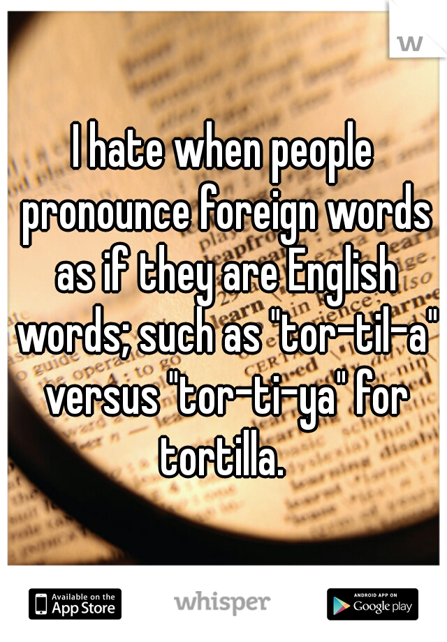 """I hate when people pronounce foreign words as if they are English words; such as """"tor-til-a"""" versus """"tor-ti-ya"""" for tortilla."""