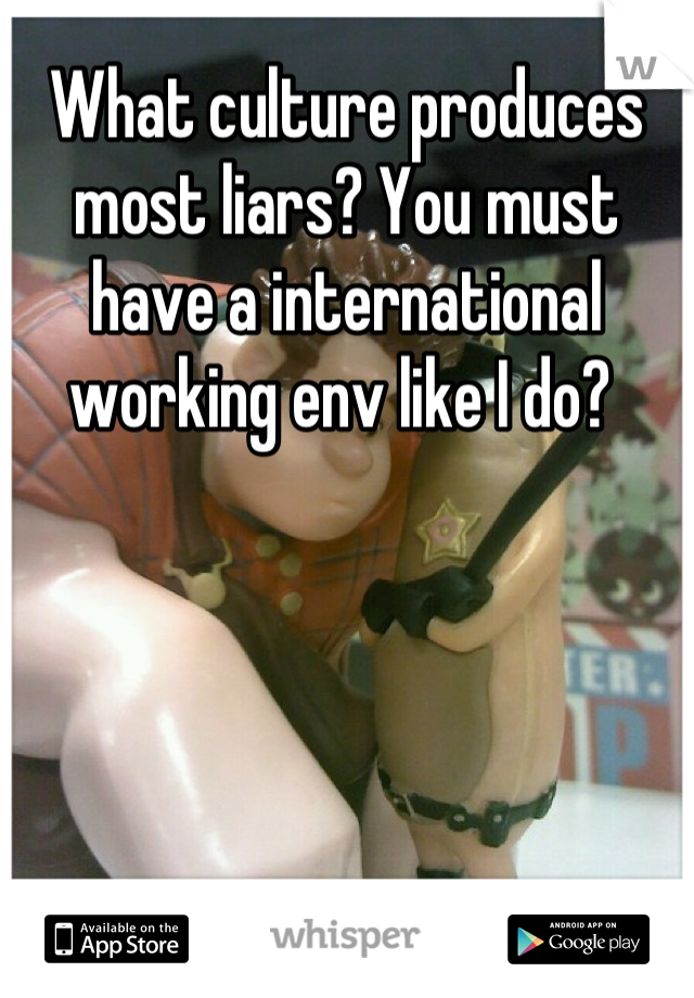 What culture produces most liars? You must have a international working env like I do?