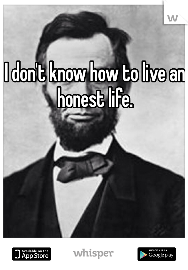 I don't know how to live an honest life.