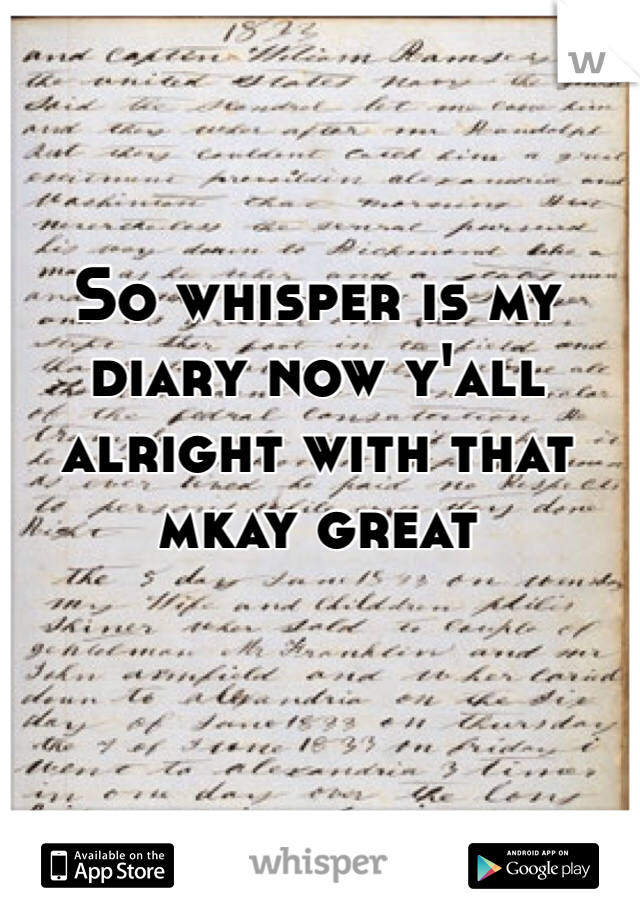 So whisper is my diary now y'all alright with that mkay great