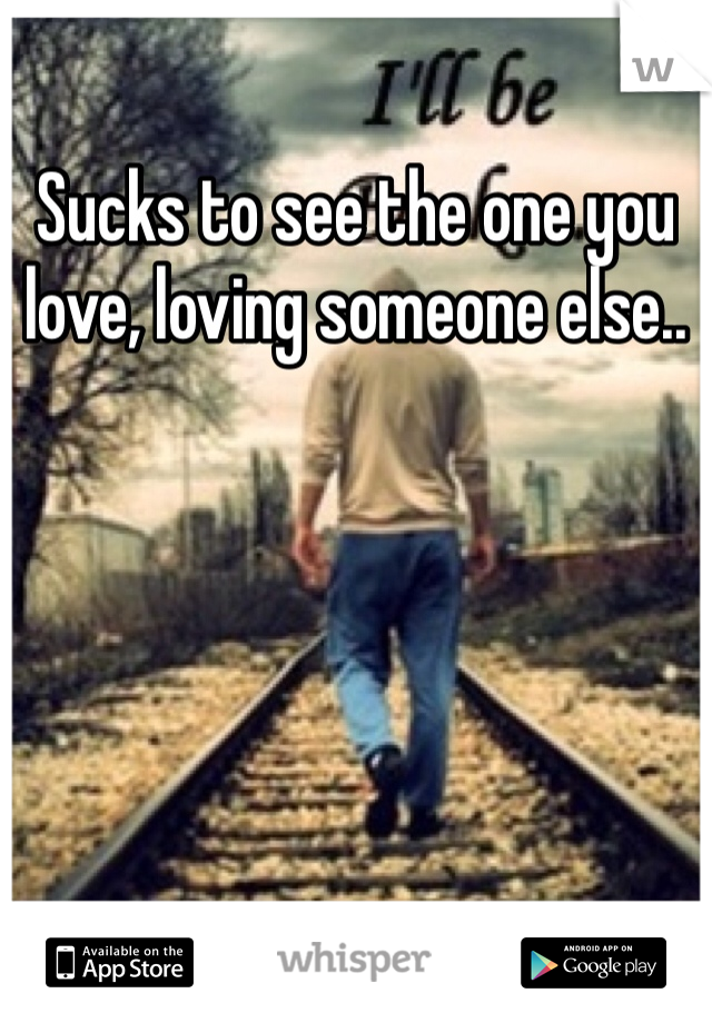 Sucks to see the one you love, loving someone else..