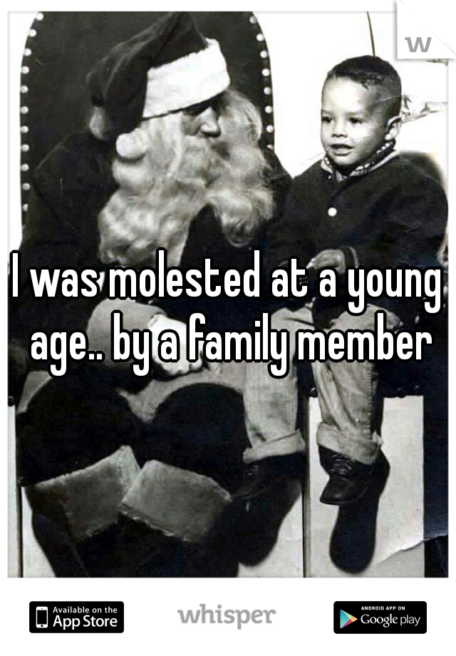 I was molested at a young age.. by a family member