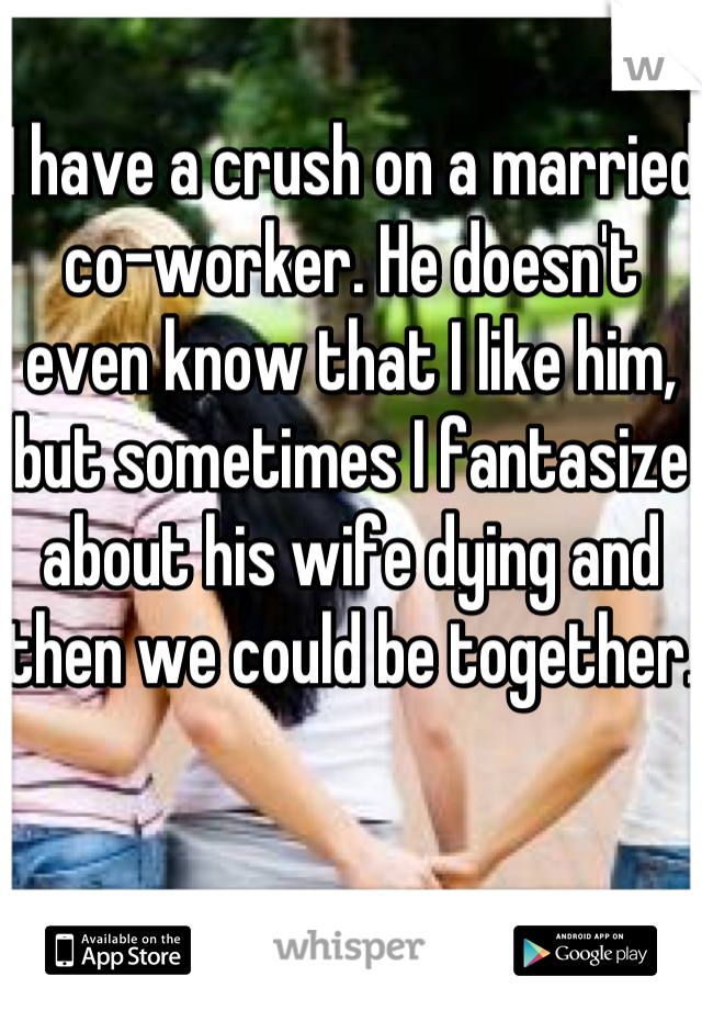 I have a crush on a married co-worker. He doesn't even know that I like him, but sometimes I fantasize about his wife dying and then we could be together.