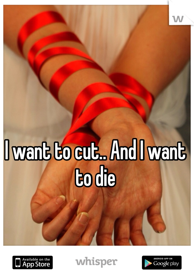 I want to cut.. And I want to die