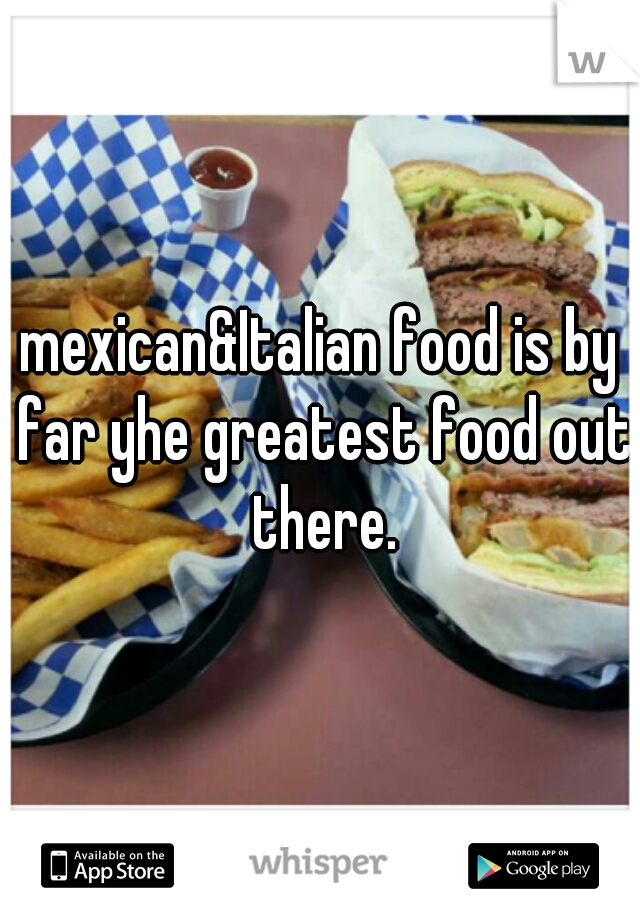 mexican&Italian food is by far yhe greatest food out there.