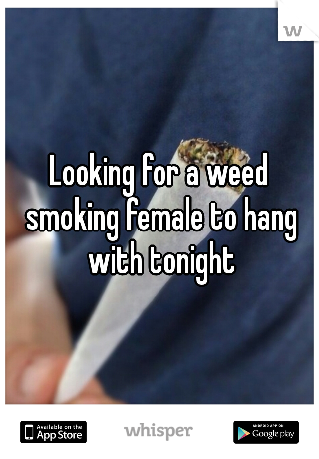 Looking for a weed smoking female to hang with tonight