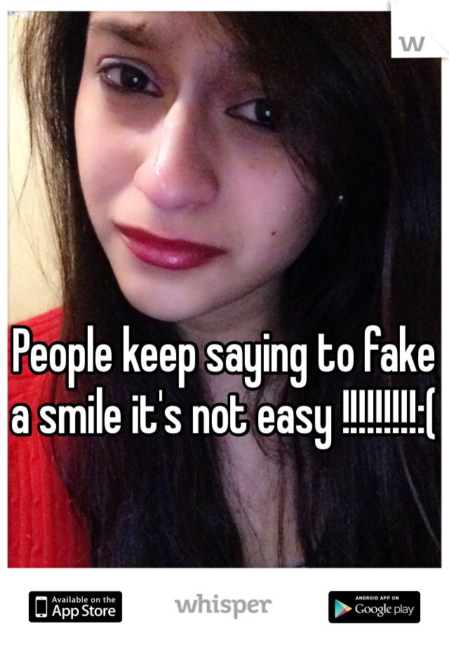 People keep saying to fake a smile it's not easy !!!!!!!!!:(