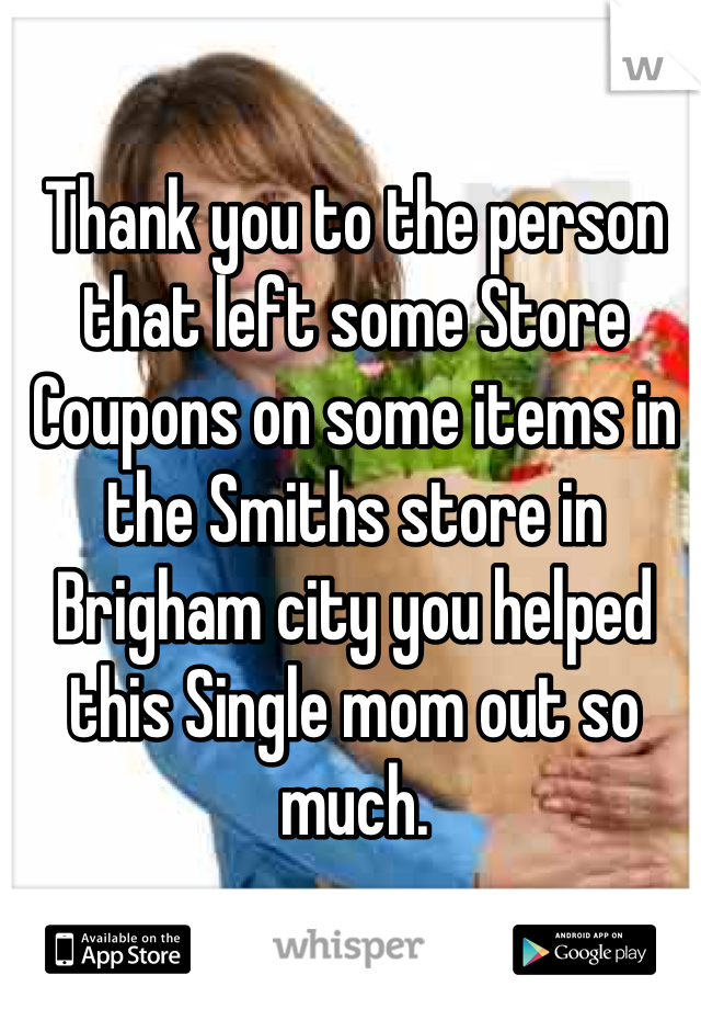 Thank you to the person that left some Store Coupons on some items in the Smiths store in Brigham city you helped this Single mom out so much.