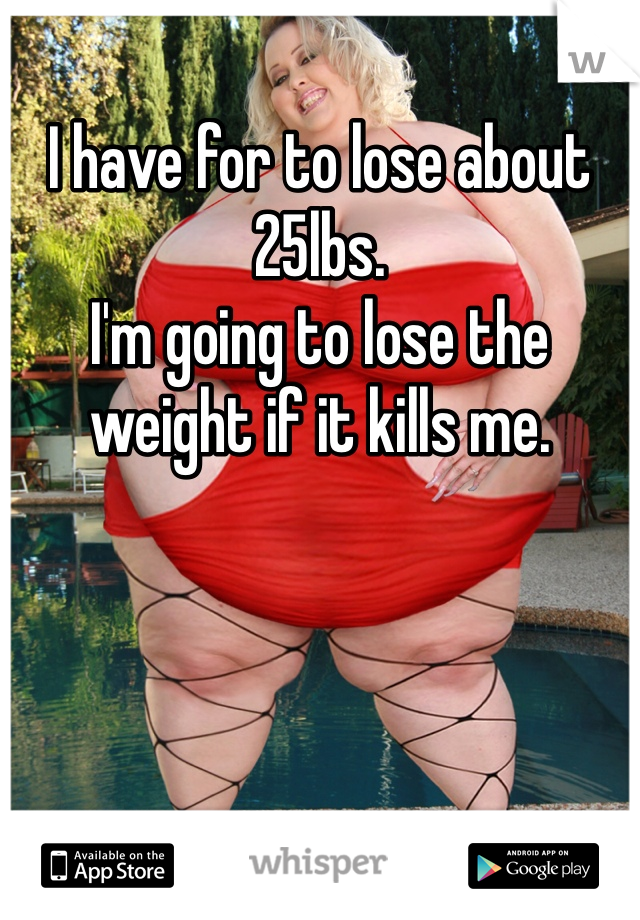 I have for to lose about 25lbs. I'm going to lose the weight if it kills me.