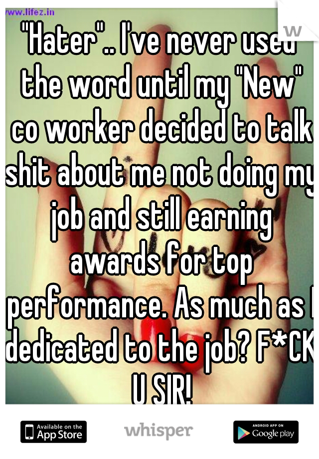 """""""Hater"""".. I've never used the word until my """"New"""" co worker decided to talk shit about me not doing my job and still earning awards for top performance. As much as I dedicated to the job? F*CK U SIR!"""