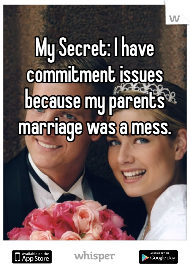 My Secret: I have commitment issues because my parents marriage was a mess.