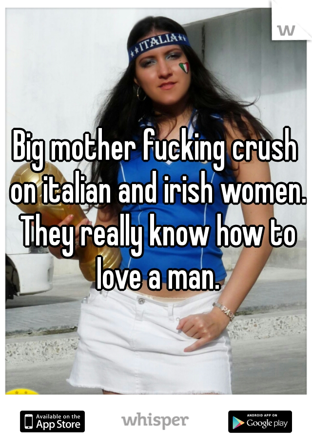 Big mother fucking crush on italian and irish women. They really know how to love a man.