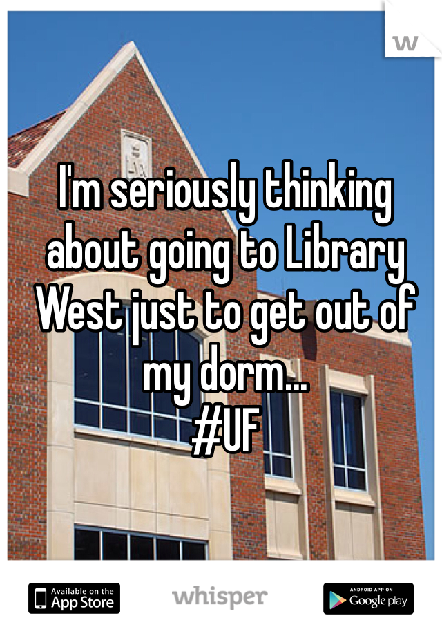 I'm seriously thinking about going to Library West just to get out of my dorm... #UF