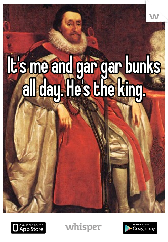 It's me and gar gar bunks all day. He's the king.