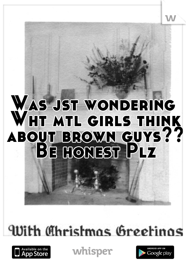 Was jst wondering Wht mtl girls think about brown guys??  Be honest Plz