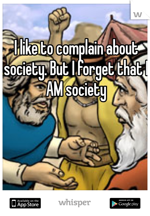 I like to complain about society. But I forget that I AM society