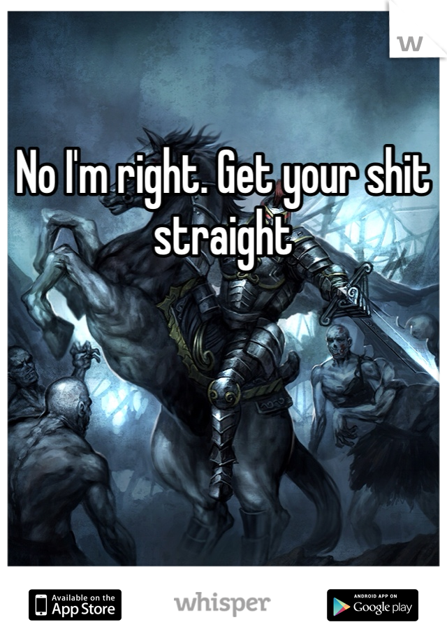 No I'm right. Get your shit straight