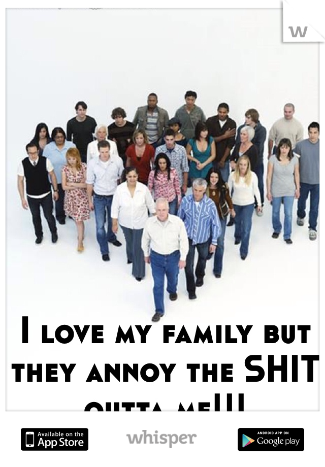 I love my family but they annoy the SHIT outta me!!!