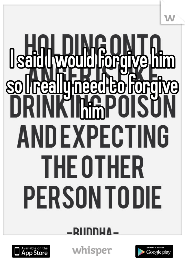 I said I would forgive him so I really need to forgive him