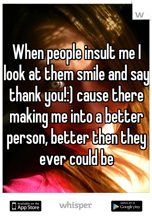 When people insult me I look at them smile and say thank you!:) cause there making me into a better person, better then they ever could be