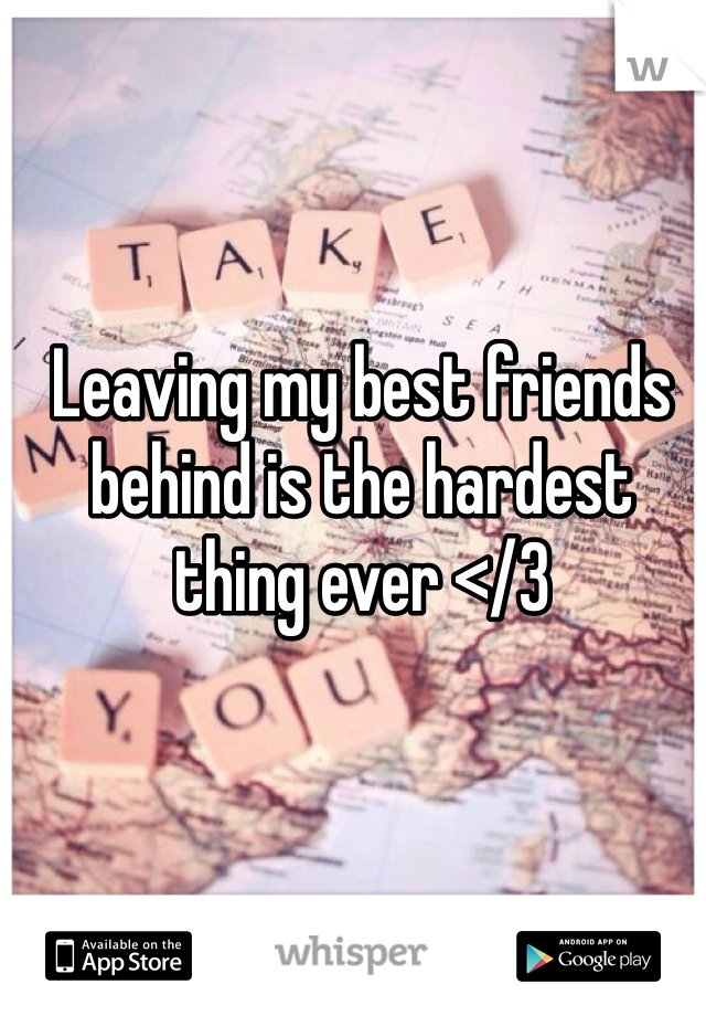 Leaving my best friends behind is the hardest thing ever </3