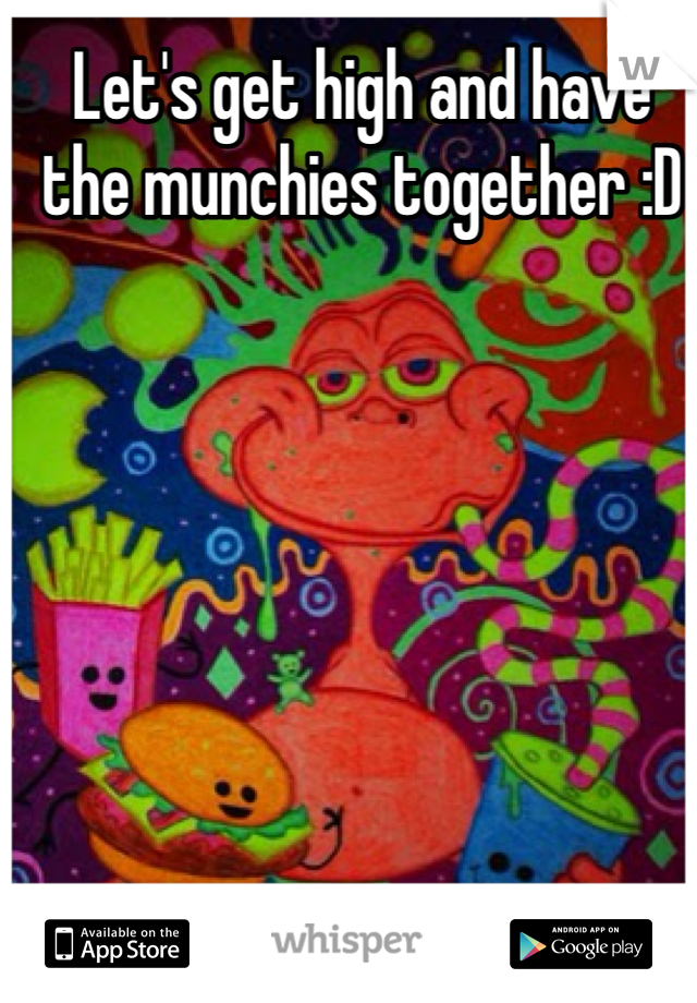 Let's get high and have the munchies together :D