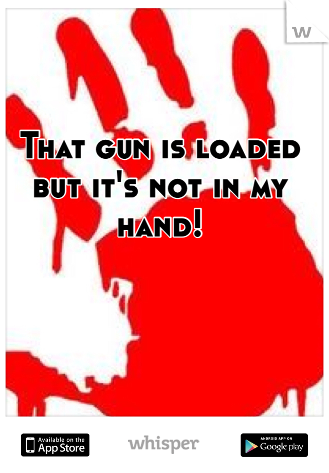 That gun is loaded but it's not in my hand!