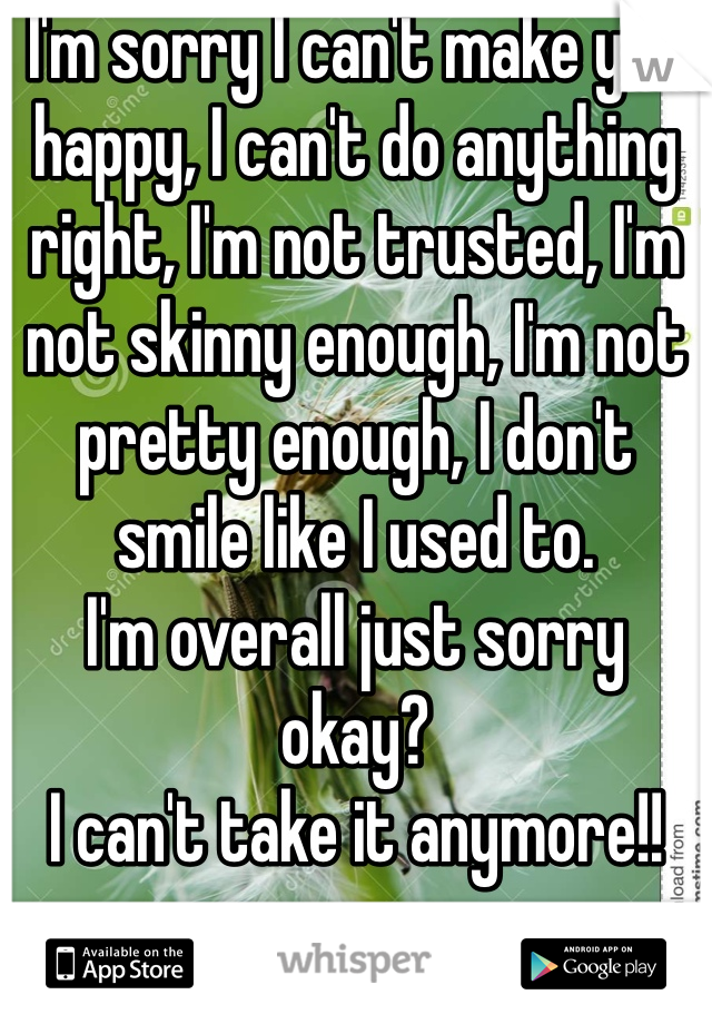 I'm sorry I can't make you happy, I can't do anything right, I'm not trusted, I'm not skinny enough, I'm not pretty enough, I don't smile like I used to.  I'm overall just sorry okay? I can't take it anymore!!