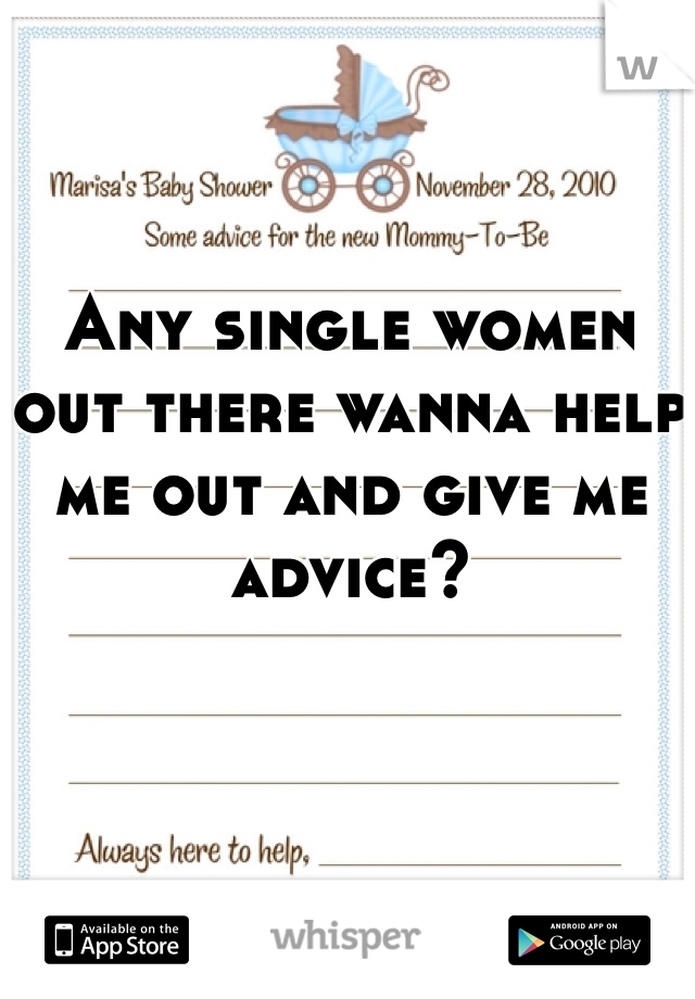 Any single women out there wanna help me out and give me advice?