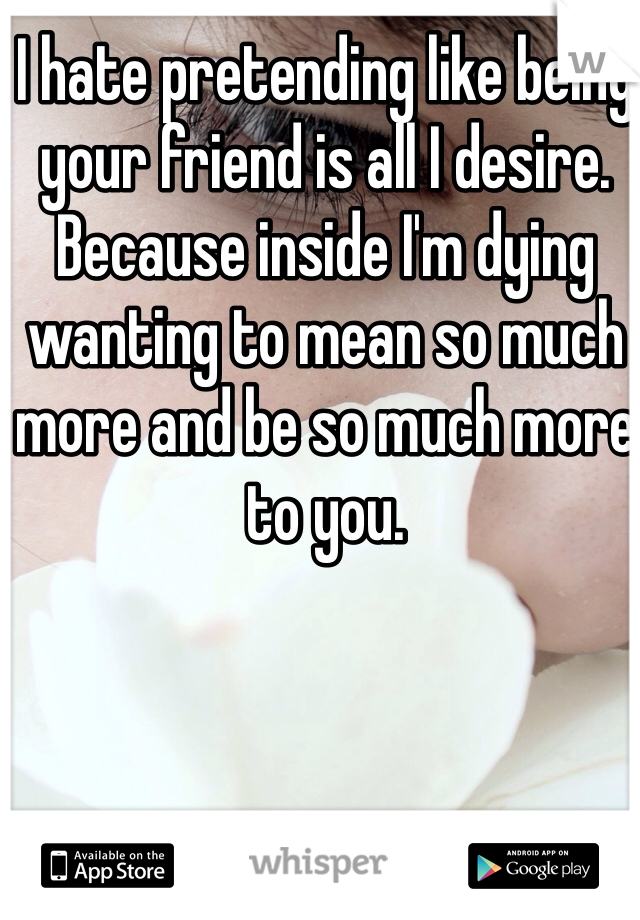 I hate pretending like being your friend is all I desire. Because inside I'm dying wanting to mean so much more and be so much more to you.