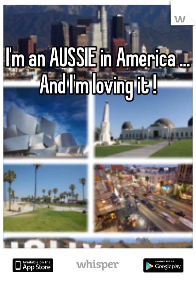 I'm an AUSSIE in America ... And I'm loving it !