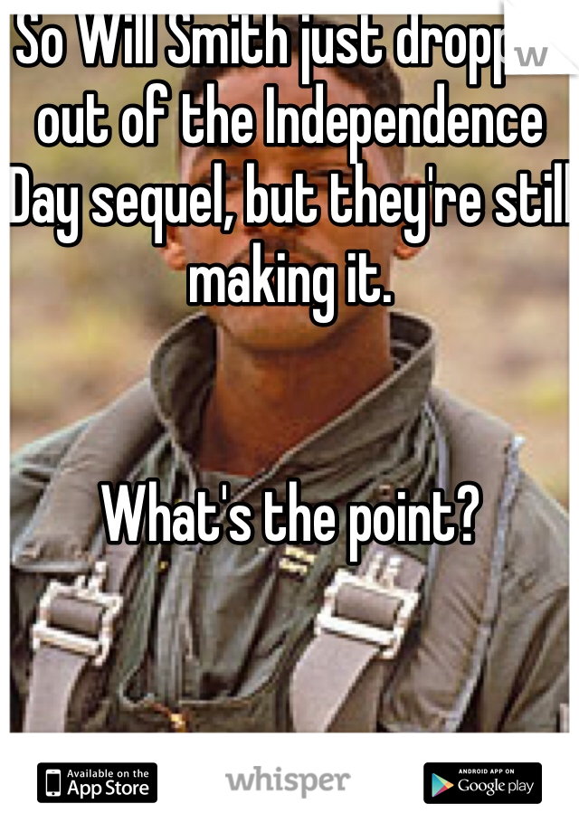 So Will Smith just dropped out of the Independence Day sequel, but they're still making it.   What's the point?