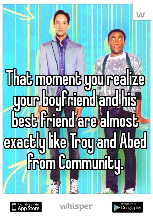 That moment you realize your boyfriend and his best friend are almost exactly like Troy and Abed from Community.
