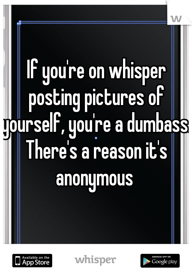 If you're on whisper posting pictures of yourself, you're a dumbass. There's a reason it's anonymous