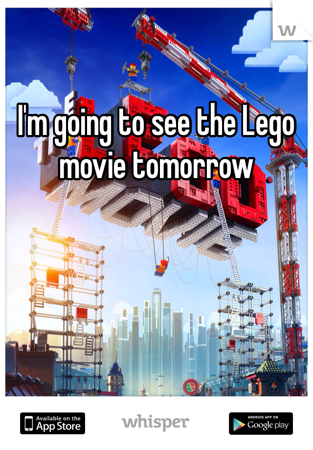 I'm going to see the Lego movie tomorrow